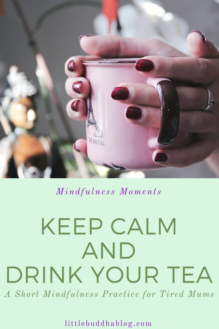 Little Buddha Blog - Keep Calm and Drink Your Tea. A Short Mindfulness Practice for Tired Mums