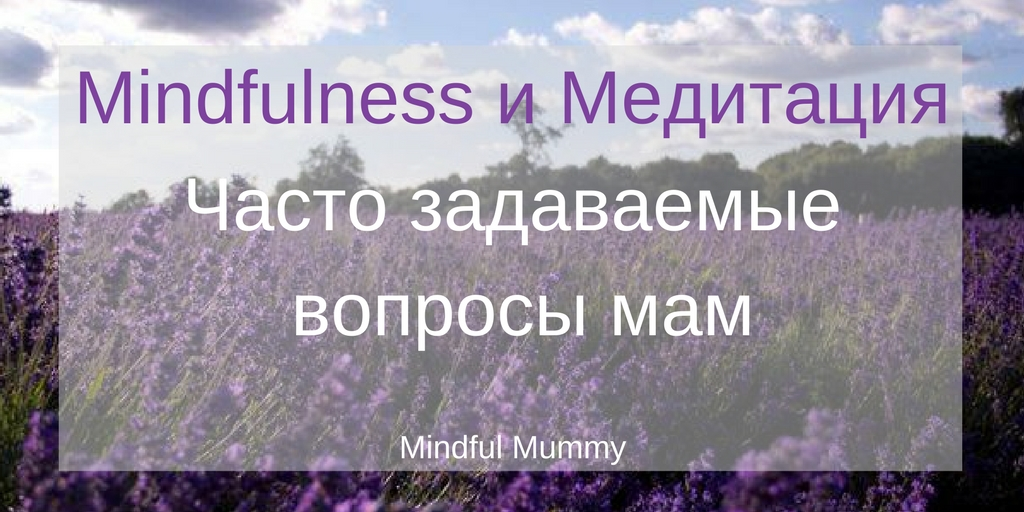 Mindfulness и медитация. Ответы на часто задаваемые вопросы мам